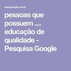 pessoas que possuem .... educação de qualidade - Pesquisa Google