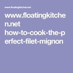 www.floatingkitchen.net how-to-cook-the-perfect-filet-mignon