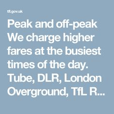 Peak and off-peak We charge higher fares at the busiest times of the day.  Tube, DLR, London Overground, TfL Rail and National Rail services in London  Peak fares apply Monday to Friday (not on public holidays) from 06:30 to 09:30 and 16:00 to 19:00 Off-peak fares apply at all other times and if you travel from a station outside Zone 1 to a station in Zone 1 between 16:00 and 19:00, Mondays to Fridays Bus & tram The fare on bus and trams is the same at all times, regardless of when you