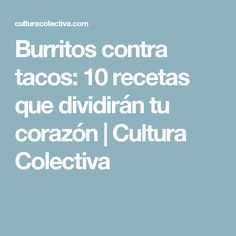 Burritos contra tacos: 10 recetas que dividirán tu corazón | Cultura Colectiva