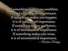 If something makes you wealthier, it is of considerable importance. If something makes you happier, it is of substantial importance. If something makes you better, it is of monumental importance. If something makes you wiser, it is of astronomical importance.  / ~ Matshona Dhliwayo