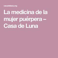 La medicina de la mujer puérpera – Casa de Luna Medicine, Home, Post Partum, Cool Things, Women