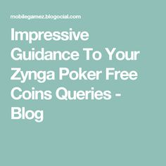 Impressive Guidance To Your Zynga Poker Free Coins Queries - Blog