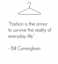 """""""Fashion is the armor to survive the reality of everyday life."""" -Bill Cunningham"""