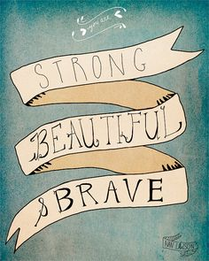 You are Strong, Beautiful & Brave (I LOVE this! <3)