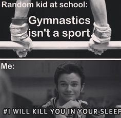 Random guy in class: gymnastics is not a sport Me: haha ok then try it for a week Random guy: ok fine (on week later the a girl ask were that kid was) 'Me: oh he's dead he did gymnastics for a week