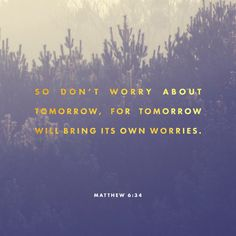 """So then, do not worry about tomorrow, for tomorrow will worry about itself. Today has enough trouble of its own."" ‭‭Matthew‬ ‭6:34‬ ‭NET‬‬ http://bible.com/107/mat.6.34.net"