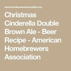 Christmas Cinderella Double Brown Ale - Beer Recipe - American Homebrewers Association