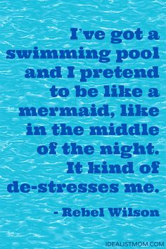"""I've got a swimming pool and I pretend to be like a mermaid, like in the middle of the night. It kind of de-stresses me."" - Rebel Wilson (click thru for more awesome quotes)"