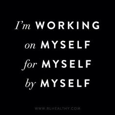 I'm working on myself for myself by myself.