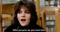 """When you grow up, your heart dies."" Alison Reynolds from The Breakfast Club. It's sad when you witness an event in your lifetime that gives you a reason to believe this to be true."