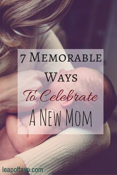 7 ways to best celebrate the new mom in your life and show her that you care.