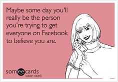 Maybe some day you'll really be the person you're trying to get everyone on Facebook to believe you are.