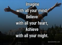Imagine with all your mind, Believe with all your heart, Achieve with all your might.