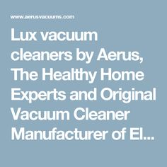 Lux vacuum cleaners by Aerus, The Healthy Home Experts and Original Vacuum Cleaner Manufacturer of Electrolux Vacuums from 1924-2003.