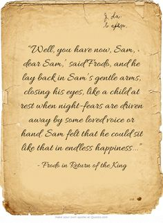 "My very favorite scene! Such a beautiful celebration of their pure and blessed bond. :) ""'Well, you have now, Sam, dear Sam,' said Frodo, and he lay back in Sam's gentle arms, closing his eyes, like a child at rest when night-fears are driven away by some loved voice or hand. Sam felt that he could sit like that in endless happiness..."""