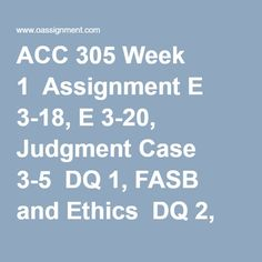 ACC 305 Week 1  Assignment E 3-18, E 3-20, Judgment Case 3-5  DQ 1, FASB and Ethics  DQ 2, Cash Vs Accrual and Financial Disclosures