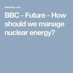 BBC - Future - How should we manage nuclear energy?