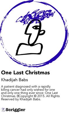 One Last Christmas by Khadijah Babs https://scriggler.com/detailPost/story/44026 A patient diagnosed with a rapidly killing cancer had only wished for one and only one thing ever since: One Last Christmas. ⚠Copyright © 2015. All Rights Reserved by Khadijah Babs.