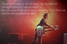 """Paris Hilton came to the L.A. show too, but she left during 'Knights of Cydonia', which is the first song on the set.  If we're offending Paris Hilton we must be doing something right."" -Muse"