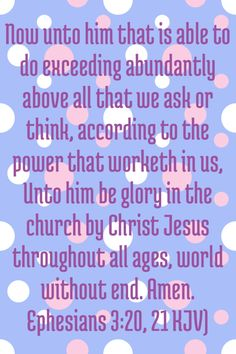 Ephesians 3:20,21  Love these verses.  Check it out.  Exceedingly, abundantly, ABOVE, all we could ask, or even think.  Wow, what a promise.  TY Lord.