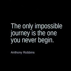 The only impossible journey is the one you never begin... motivational words of wisdom