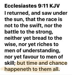 """I returned, and saw under the sun, that the race is not to the swift, nor the battle to the strong, neither yet bread to the wise, nor yet riches to men of understanding, nor yet favour to men of skill; but time and chance happeneth to them all."" ‭‭Ecclesiastes‬ ‭9:11‬ ‭KJV‬‬"