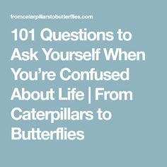101 Questions to Ask Yourself When You're Confused About Life | From Caterpillars to Butterflies