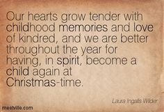 Our hearts grow tender with childhood memories and love of kindred, and we are better throughout the year for having, in spirit, become a child again at Christmas-time. Laura Ingalls Wilder