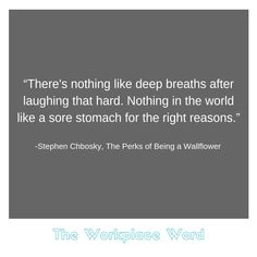 """""""There's nothing like deep breaths after laughing that hard. Nothing in the world like a sore stomach for the right reasons."""" -Stephen Chbosky, The Perks of Being a Wallflower Career Quotes, Deep Breath, Workplace, Breathe, Something To Do, Have Fun, Words, Laughing, Relax"""