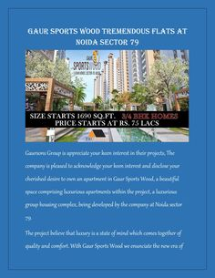 Gaur sports wood tremendous flats at noida sector 79  The prominent developers Gaursons Group have brought a magnificent residential project Gaur Sports Wood. The huge project has been designed in wide green land which is providing luxury homes in wide green open space. The project has been located at the fascinating location in Noida Sector 79.