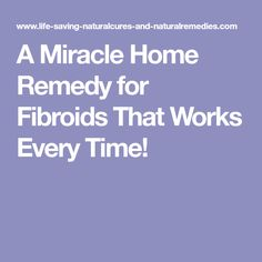 A Miracle Home Remedy for Fibroids That Works Every Time!