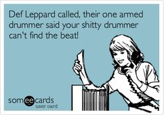 Def Leppard called, their one armed drummer said your shitty drummer can't find the beat!