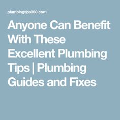 Anyone Can Benefit With These Excellent Plumbing Tips | Plumbing Guides and Fixes