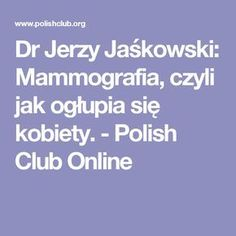 Dr Jerzy Jaśkowski: Mammografia, czyli jak ogłupia się kobiety. - Polish Club Online Health And Beauty, Healthy Life, Detox, I Shop, Health Fitness, Herbs, Education, Aga, Bonsai