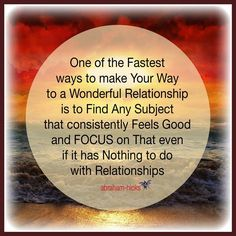 One of the Fastest ways to make Your Way to a Wonderful Relationship is to Find Any Subject that consistently Feels Good and FOCUS on That even if it has nothing to do with Relationships. ~ Abraham-Hicks