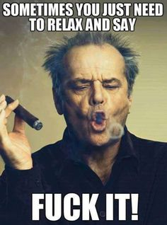 Sometimes you just need to relax and say.fuck it! Jack Nicholson meme - Cast your vote, share, discuss and browse similar memes Great Motivational Quotes, Funny Quotes, Life Quotes, Inspirational Quotes, Funny Memes, Hilarious, Movie Memes, Crazy Quotes, Corpo Sexy
