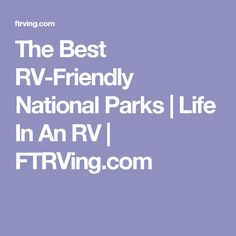 The Best RV-Friendly National Parks | Life In An RV | FTRVing.com