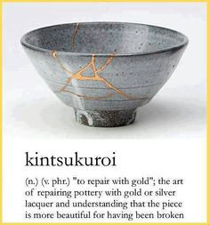 Repairing broken pottery with gold or silver lacquer and understanding that the piece is more beautiful for having been broken...love it!!!