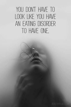 Quote on eating disorders: You don't have to look like you have an eating disorder to have one.