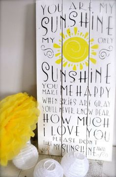 You are my sunshine, my only sunshine. You make me happy when skies are gray. You'll never know, dear, how much I love you. Please don't take my sunshine away. -- My mom used to sing this to me all the time when I was sick. It's one of my favorites. :)