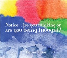 Notice: Are you thinking or are you being thought?  ~Byron Katie