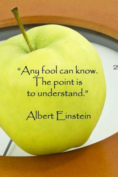 """""""Any fool can know. The point is to understand"""" - Albert Einstein.  If you can't explain to a child then you do not understand fully"""