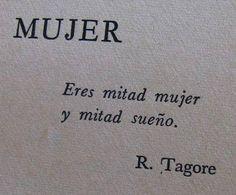 """""""MUJER Eres mitad mujer y mitad sueño.""""  Rabindranath Tagore"""