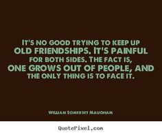 William Somerset Maugham Quotes - Its no good trying to keep up old friendships. Its painful for both sides. The fact is, one grows out of people, and the only thing is to face it.  Yes,I agree.