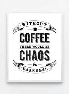 Without Coffee... There would be  Chaos & Darkness. Thank Goodness for Coffee ;)☕ Enjoy!