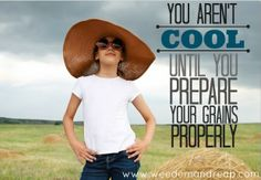 You aren't cool until you prepare your grains properly!!  Love this site - great recipes & flour soaking instructions!