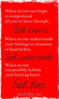 When no one can begin to comprehend all you've been though, God knows. When no one understands your feelings or situation or heartaches, God understands. When no one can possibly fathom your hurting heart, God does. Bible Quotes, Bible Verses, Me Quotes, Scriptures, Great Quotes, Quotes To Live By, Inspirational Quotes, Motivational, The Words