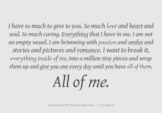 """""""i have so much to give to you ... love and heart and soul, passion and smiles and stories and pictures and romance ....all of me"""""""
