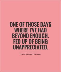 one of those days where I've had beyond enough. Fed up of being unappreciated. Picture Quotes.